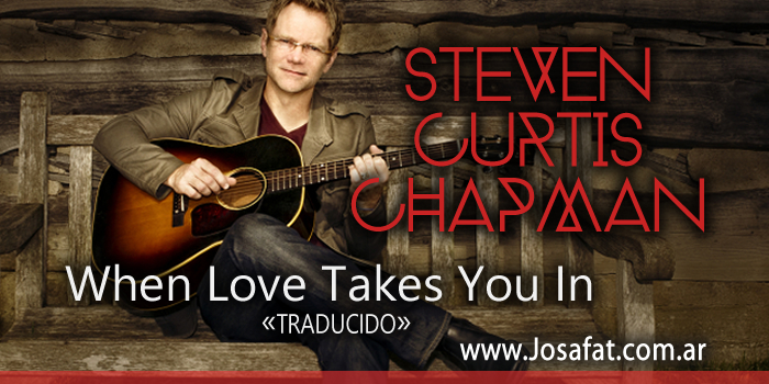 Steven Curtis Chapman – When Love Takes You In [Cuando El Amor Te Lleva]