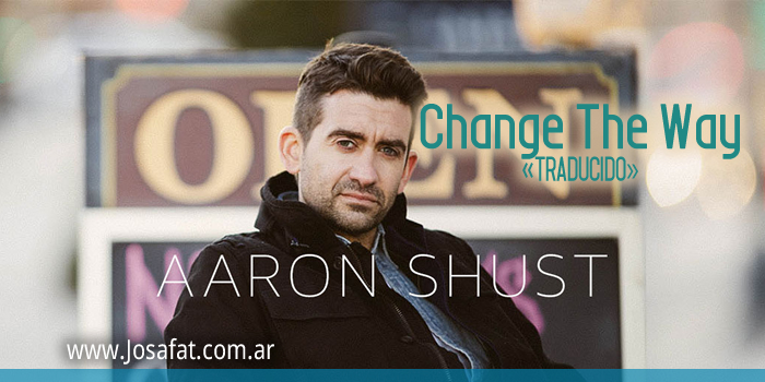 Aaron Shust - Change the Way [Cambiar La Forma]